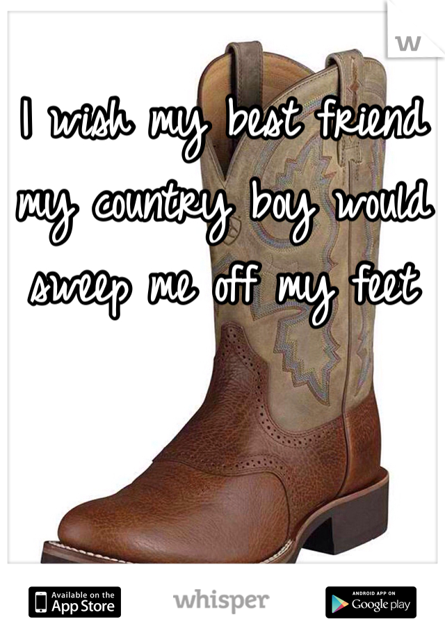 I wish my best friend my country boy would sweep me off my feet