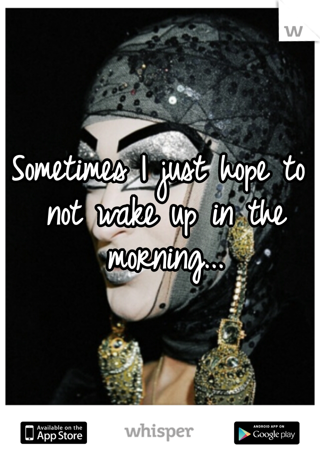 Sometimes I just hope to not wake up in the morning...