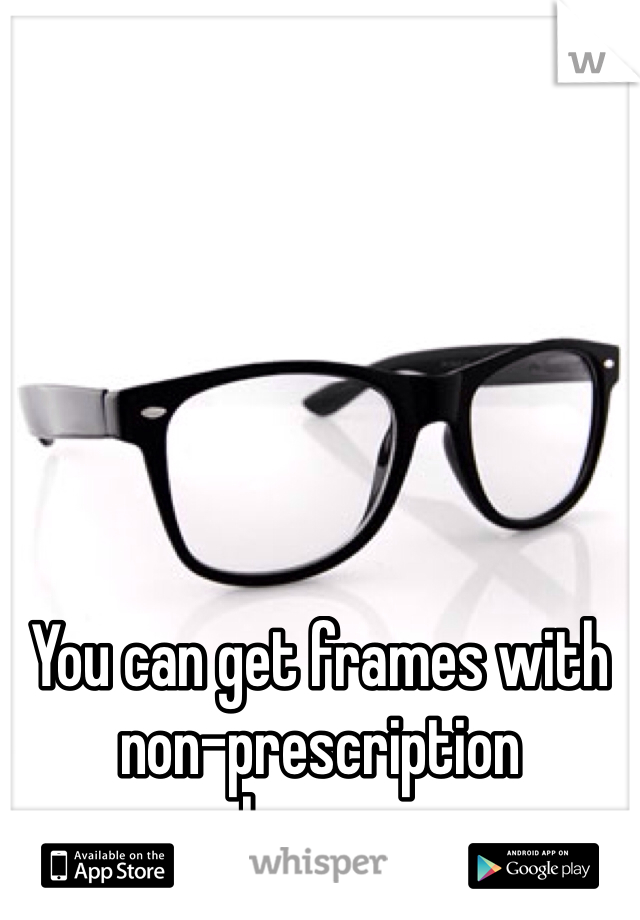 You can get frames with  non-prescription  lenses.