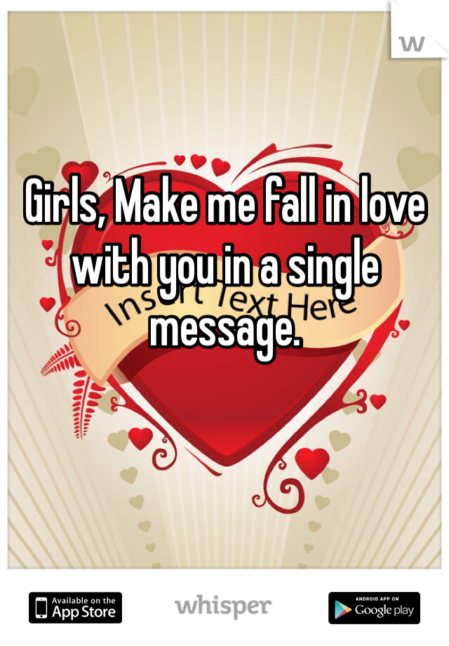Girls, Make me fall in love with you in a single message.