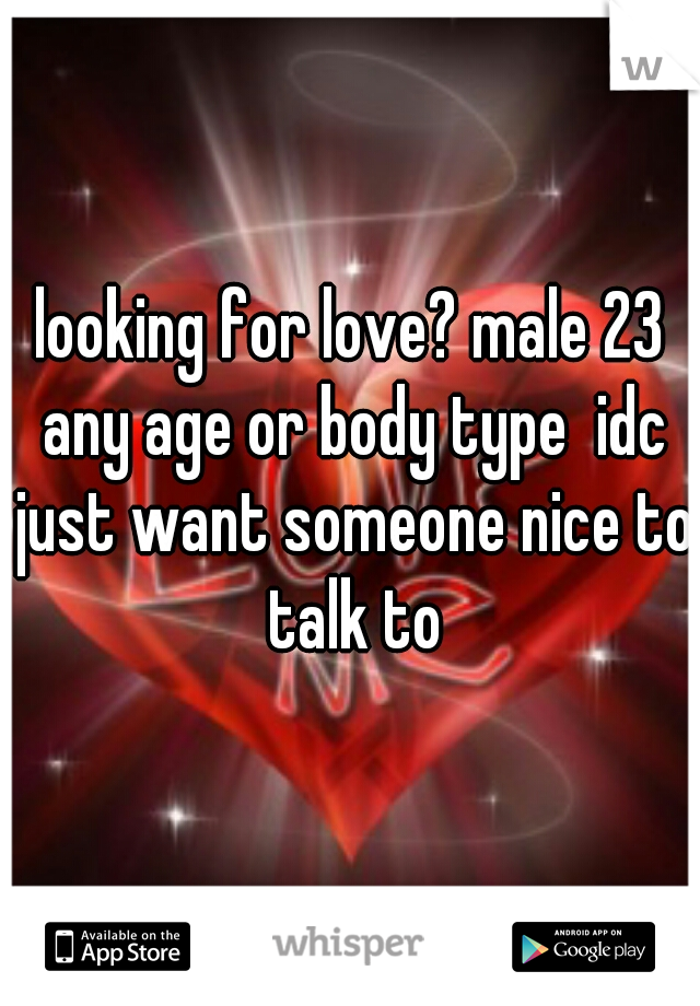 looking for love? male 23 any age or body type  idc just want someone nice to talk to