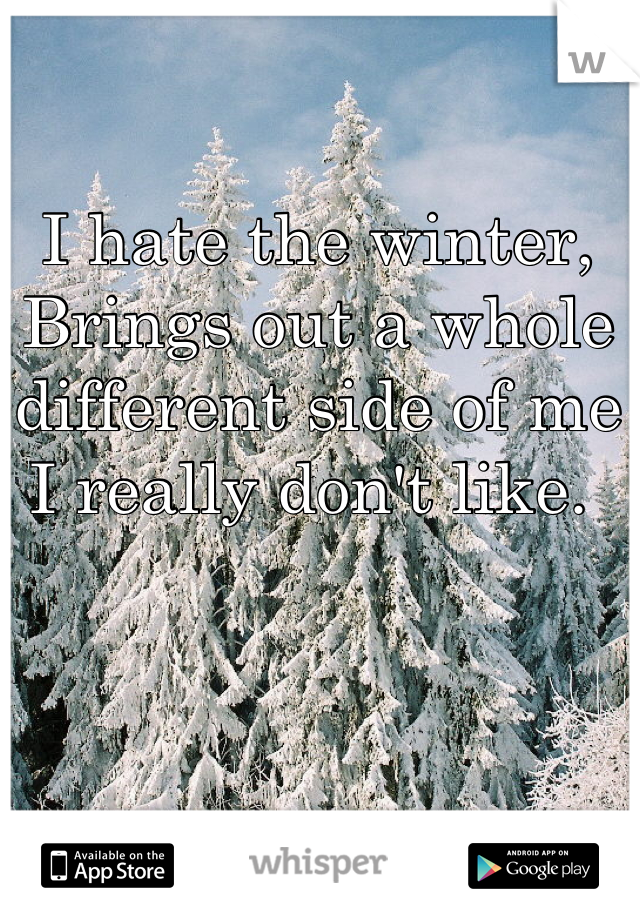 I hate the winter, Brings out a whole different side of me I really don't like.
