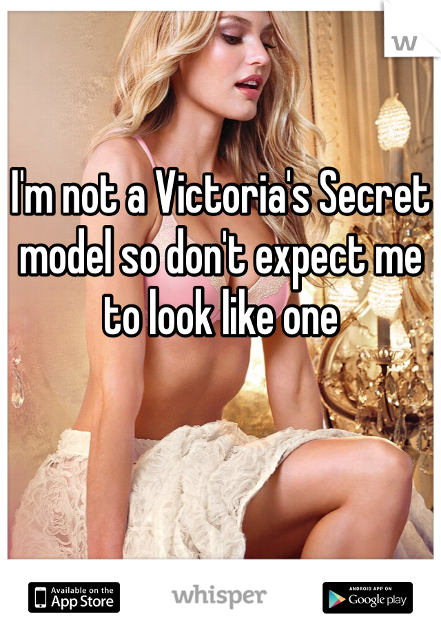 I'm not a Victoria's Secret model so don't expect me to look like one