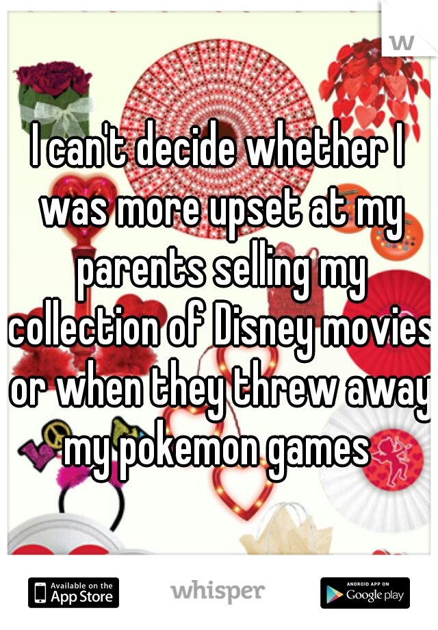 I can't decide whether I was more upset at my parents selling my collection of Disney movies or when they threw away my pokemon games
