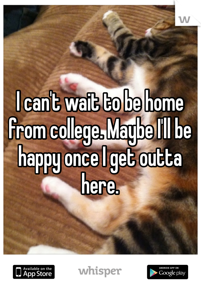 I can't wait to be home from college. Maybe I'll be happy once I get outta here.