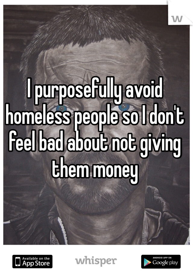 I purposefully avoid homeless people so I don't feel bad about not giving them money