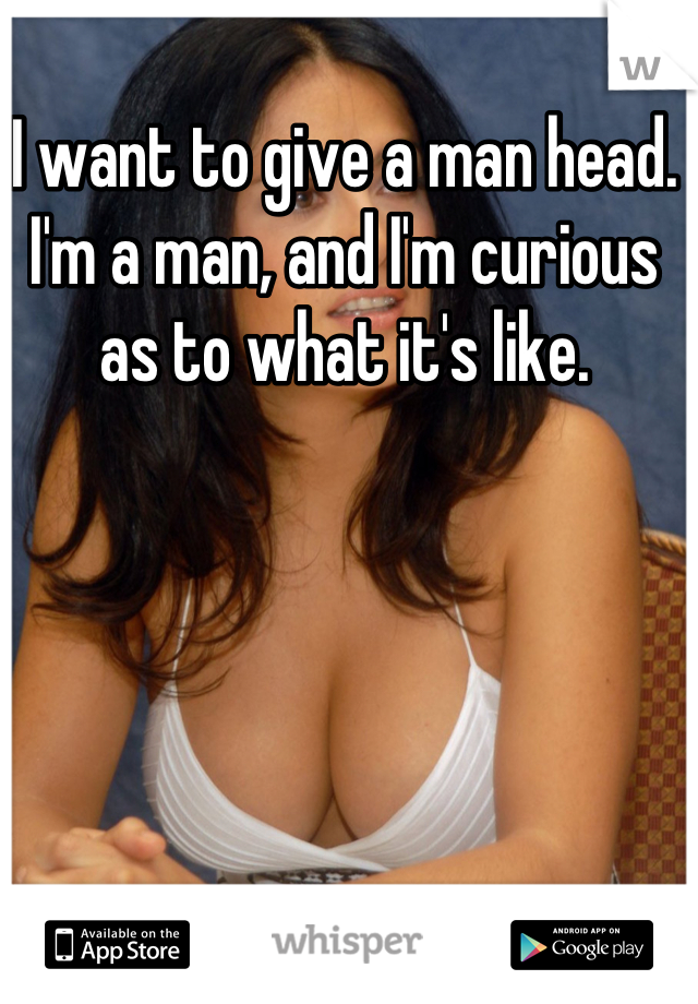 I want to give a man head. I'm a man, and I'm curious as to what it's like.