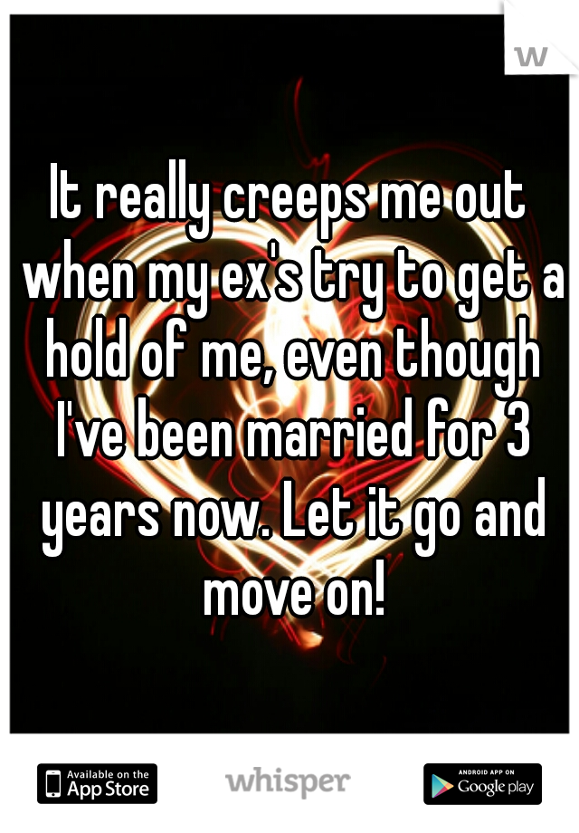 It really creeps me out when my ex's try to get a hold of me, even though I've been married for 3 years now. Let it go and move on!