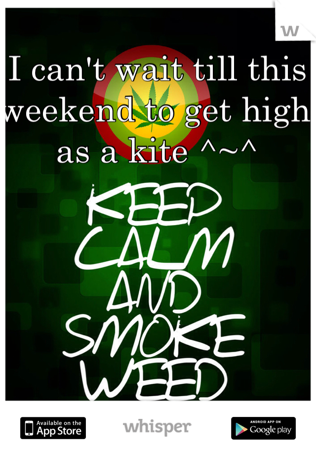 I can't wait till this weekend to get high as a kite ^~^