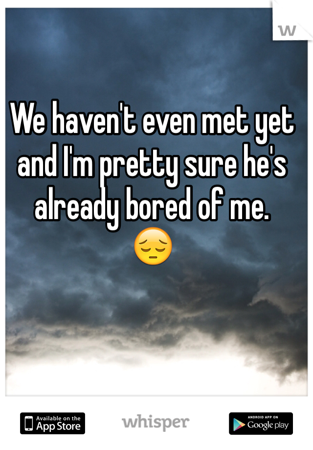 We haven't even met yet and I'm pretty sure he's already bored of me.  😔