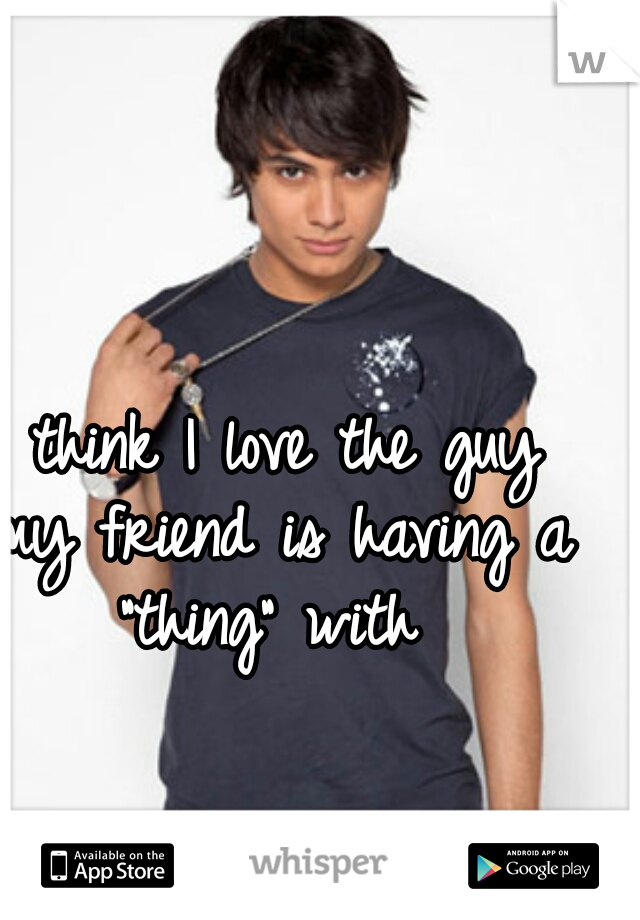 """I think I love the guy my friend is having a """"thing"""" with"""