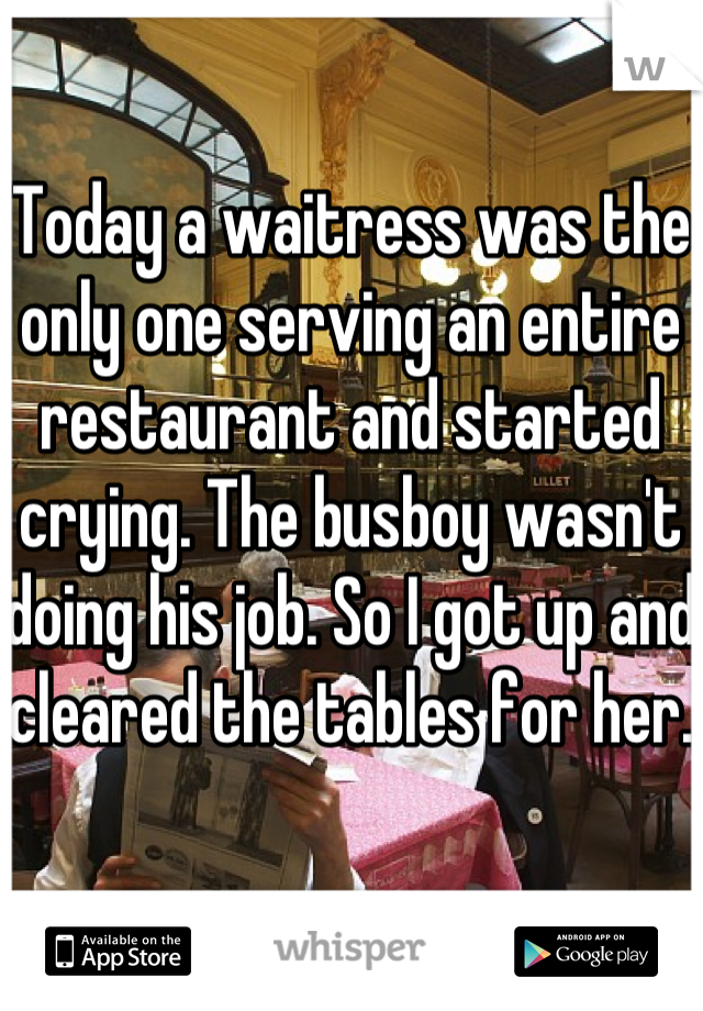 Today a waitress was the only one serving an entire restaurant and started crying. The busboy wasn't doing his job. So I got up and cleared the tables for her.