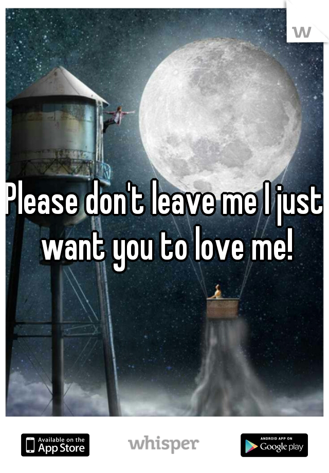 Please don't leave me I just want you to love me!