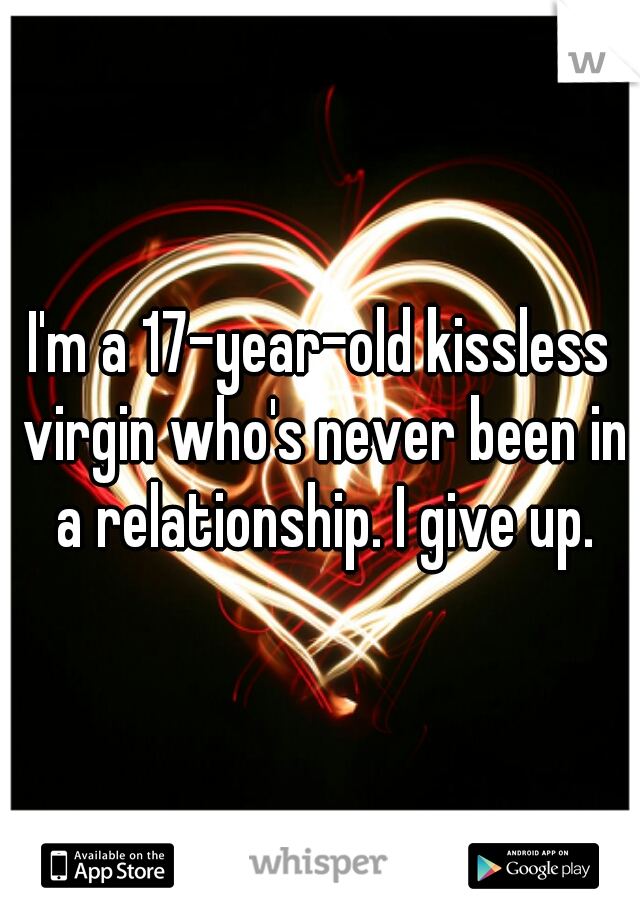I'm a 17-year-old kissless virgin who's never been in a relationship. I give up.