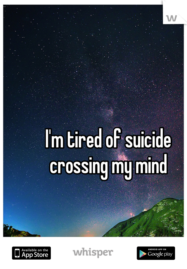 I'm tired of suicide crossing my mind