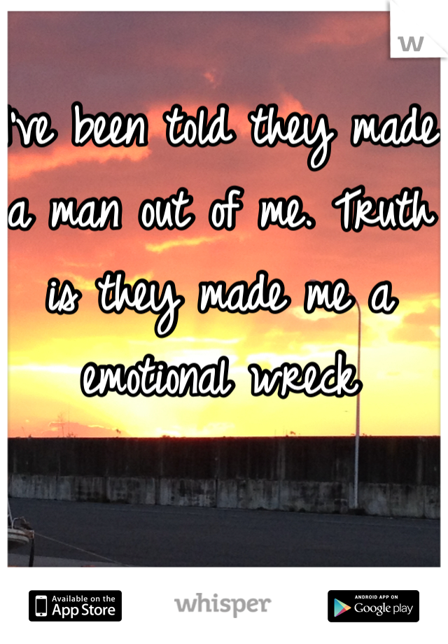 I've been told they made a man out of me. Truth is they made me a emotional wreck