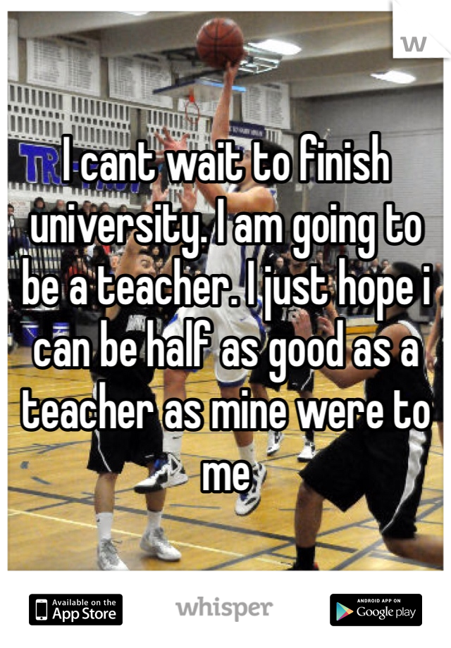 I cant wait to finish university. I am going to be a teacher. I just hope i can be half as good as a teacher as mine were to me