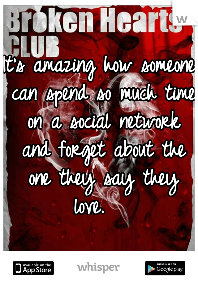 It's amazing how someone can spend so much time on a social network and forget about the one they say they love.
