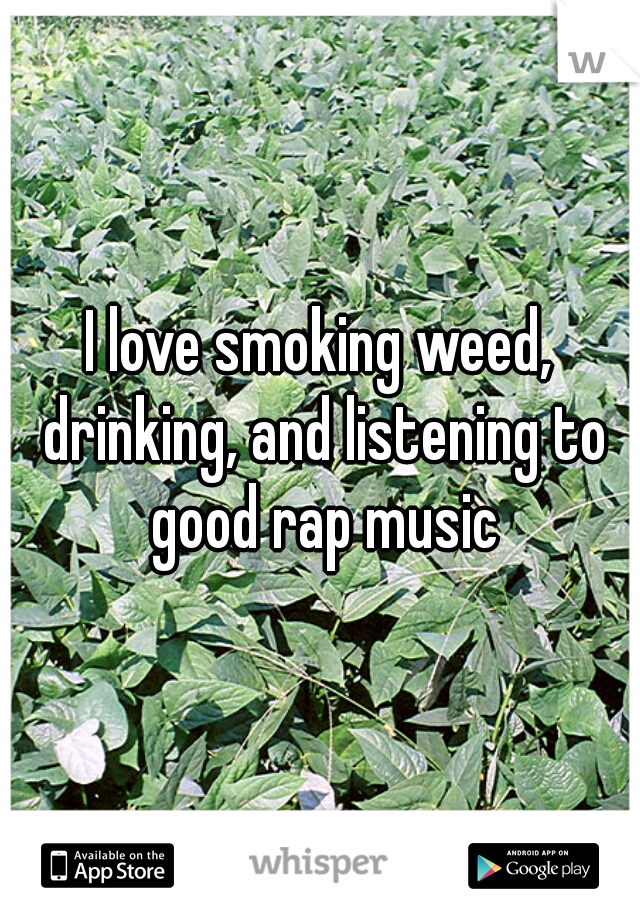 I love smoking weed, drinking, and listening to good rap music