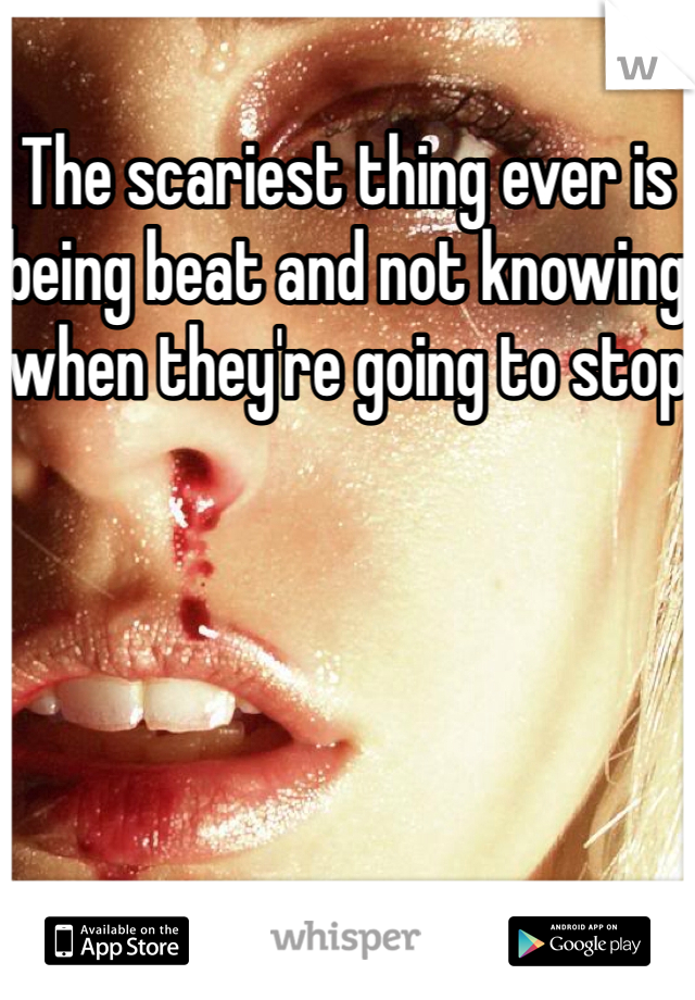 The scariest thing ever is being beat and not knowing when they're going to stop