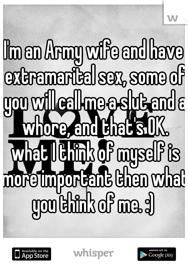 I'm an Army wife and have extramarital sex, some of you will call me a slut and a whore, and that's OK. what I think of myself is more important then what you think of me. :)