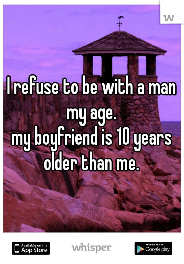 I refuse to be with a man my age.   my boyfriend is 10 years older than me.