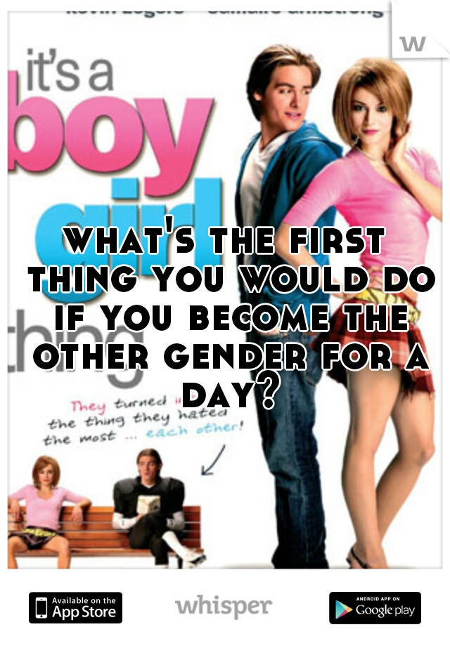 what's the first thing you would do if you become the other gender for a day?