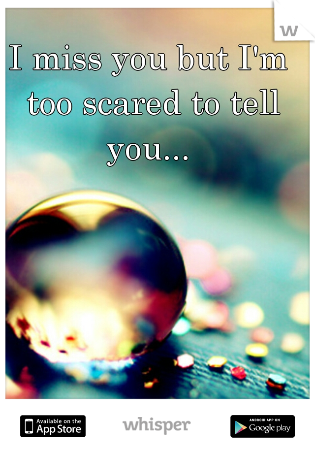 I miss you but I'm too scared to tell you...