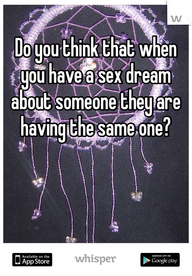 Do you think that when you have a sex dream about someone they are having the same one?
