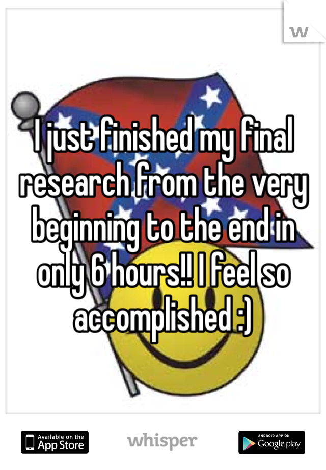 I just finished my final research from the very beginning to the end in only 6 hours!! I feel so accomplished :)