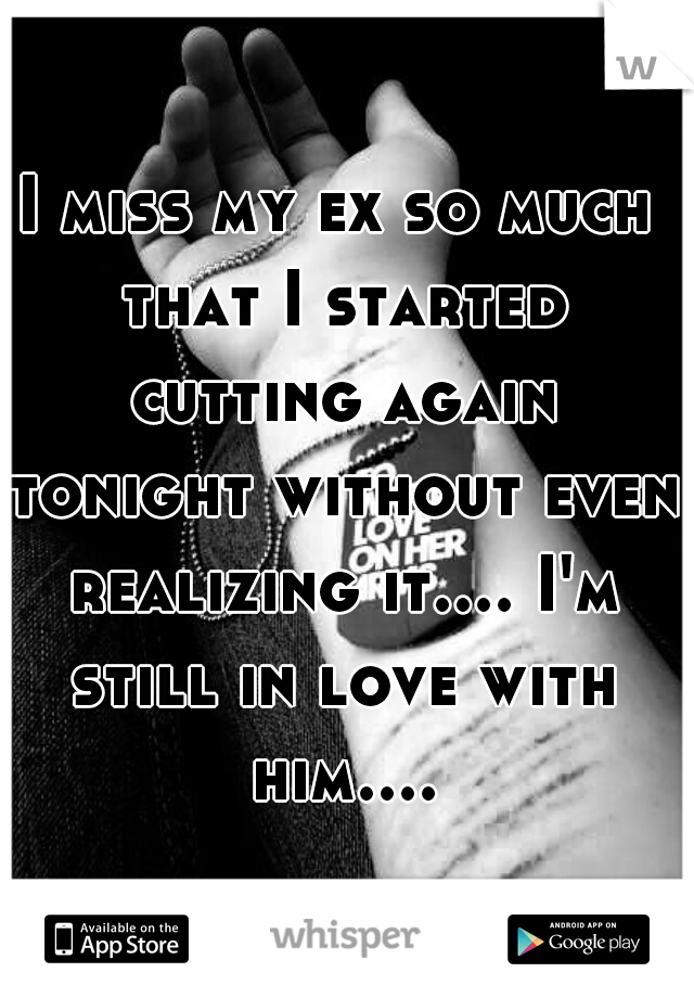 I miss my ex so much that I started cutting again tonight without even realizing it.... I'm still in love with him....