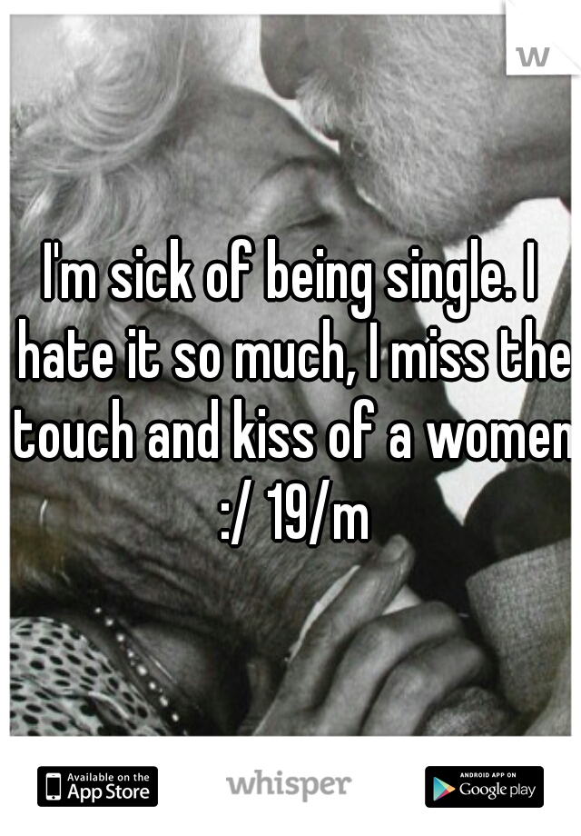 I'm sick of being single. I hate it so much, I miss the touch and kiss of a women :/ 19/m