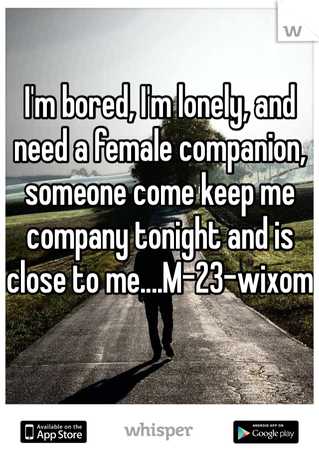 I'm bored, I'm lonely, and need a female companion, someone come keep me company tonight and is close to me....M-23-wixom