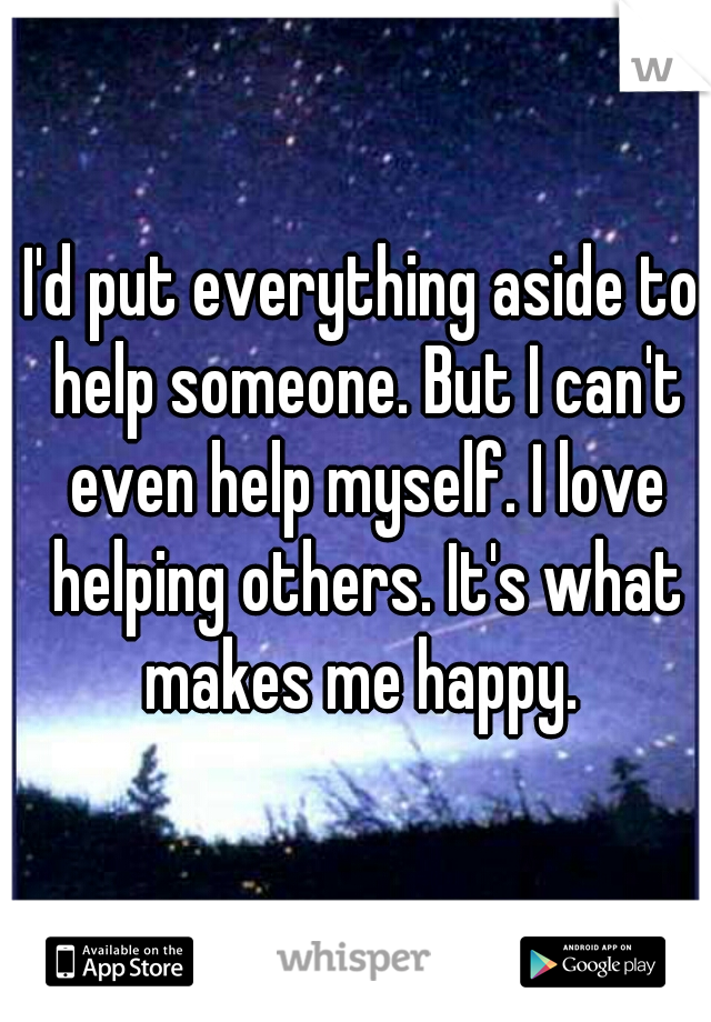 I'd put everything aside to help someone. But I can't even help myself. I love helping others. It's what makes me happy.