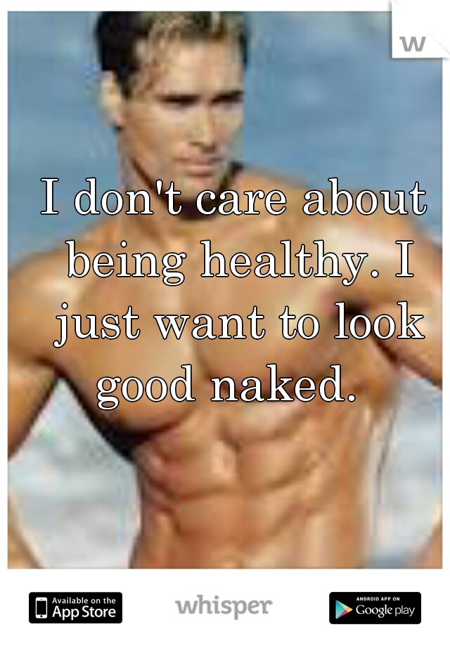 I don't care about being healthy. I just want to look good naked.