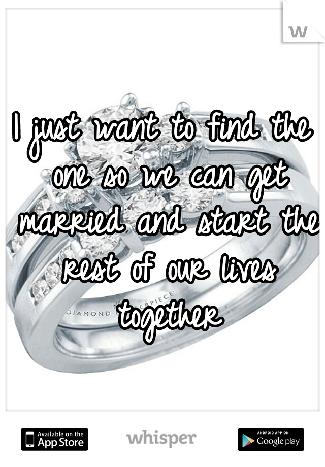 I just want to find the one so we can get married and start the rest of our lives together