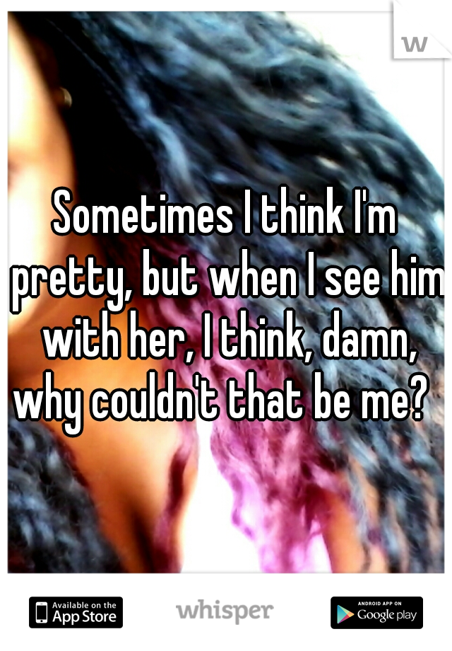 Sometimes I think I'm pretty, but when I see him with her, I think, damn, why couldn't that be me?