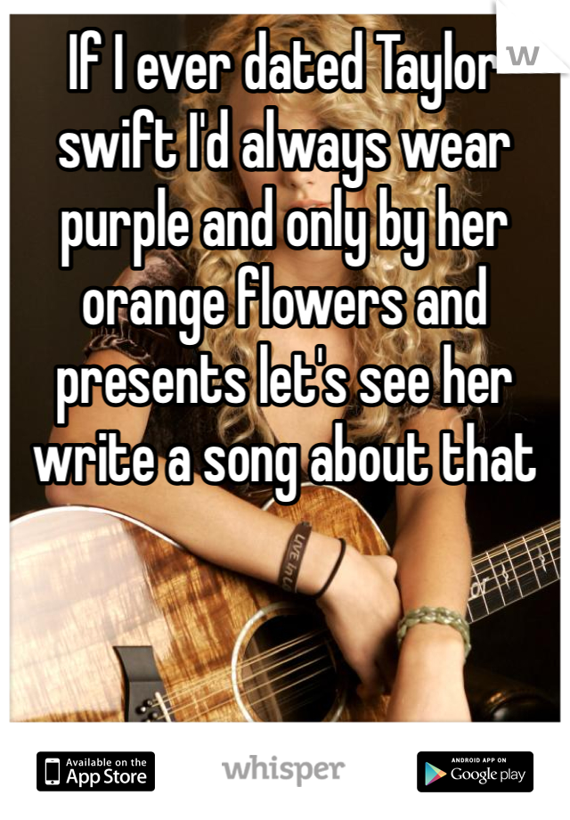 If I ever dated Taylor swift I'd always wear purple and only by her orange flowers and presents let's see her write a song about that