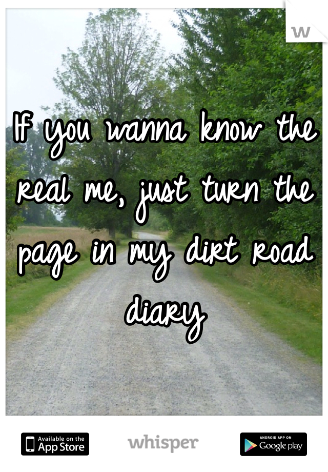 If you wanna know the real me, just turn the page in my dirt road diary