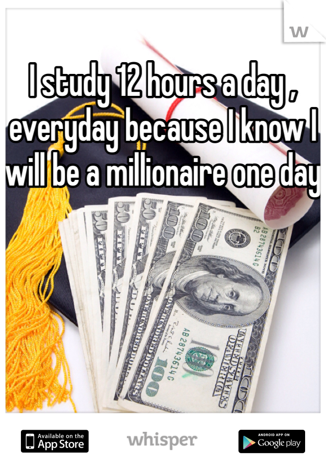 I study 12 hours a day , everyday because I know I will be a millionaire one day