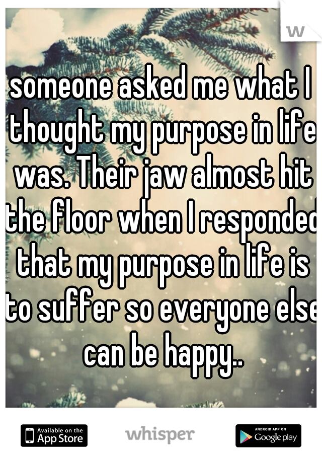 someone asked me what I thought my purpose in life was. Their jaw almost hit the floor when I responded that my purpose in life is to suffer so everyone else can be happy..