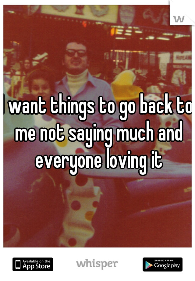 I want things to go back to me not saying much and everyone loving it