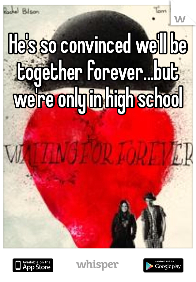 He's so convinced we'll be together forever...but we're only in high school
