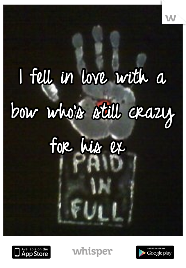 I fell in love with a bow who's still crazy for his ex