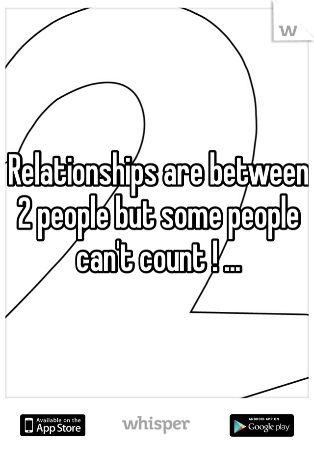 Relationships are between 2 people but some people can't count ! ...