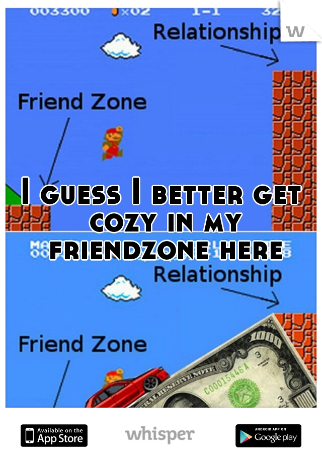 I guess I better get cozy in my friendzone here