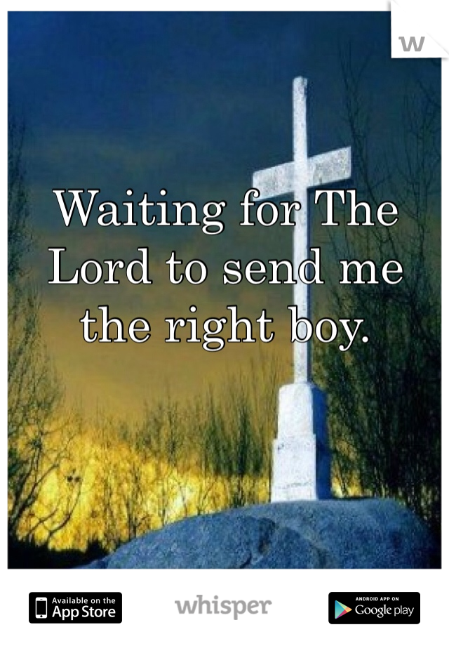 Waiting for The Lord to send me the right boy.