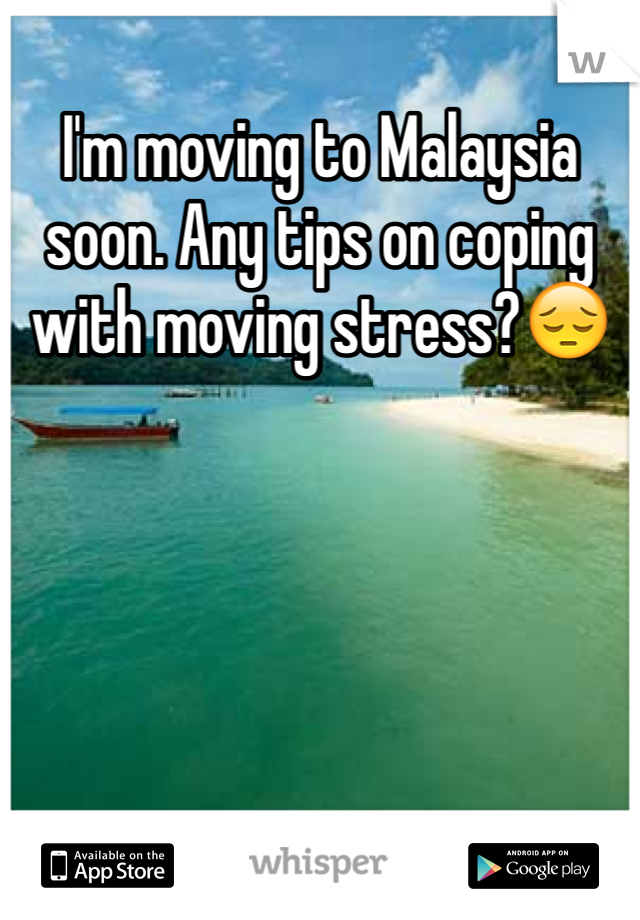 I'm moving to Malaysia soon. Any tips on coping with moving stress?😔