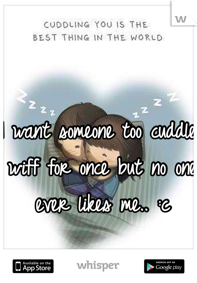 I want someone too cuddle wiff for once but no one ever likes me.. :c