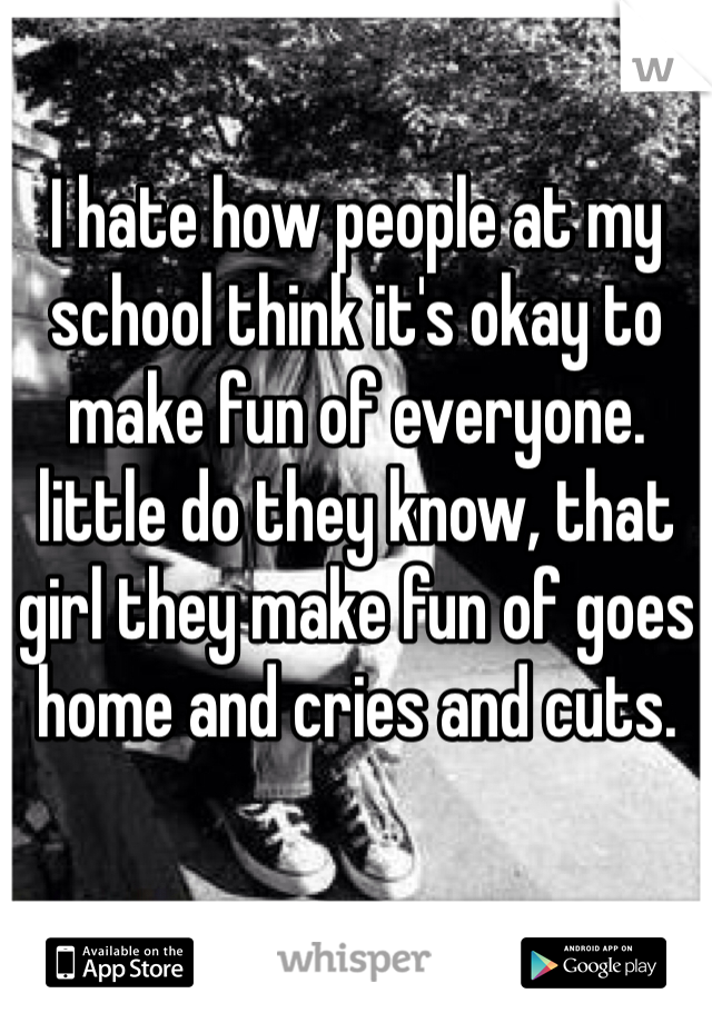 I hate how people at my school think it's okay to make fun of everyone. little do they know, that girl they make fun of goes home and cries and cuts.